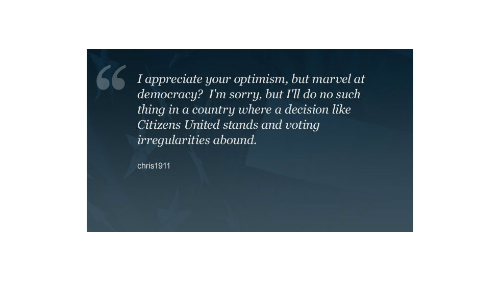 "Some CNN.com commenters shared Frida Ghitis' enthusiasm for voting, while others were disillusioned with the process. We have collected a sampling of their reactions. <a href=""http://www.cnn.com/2012/11/06/opinion/ghitis-democracy-election/index.html?hpt=hp_t1_1#comment-701949912"">You can read chris1911's full comment here.</a>"