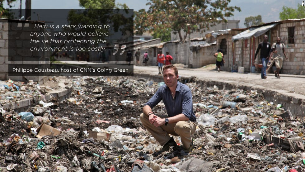 "From <strong>Philippe Cousteau, </strong>photos from<strong> </strong>CNN's <strong>Jessica Ellis </strong>& edited by<strong> Katie Pisa</strong>, for CNN<br /><br />CNN's <a href=""    http://edition.cnn.com/SPECIALS/environment/"" target=""_blank"">Going Green</a> team recently visited Haiti to see firsthand the environmental challenges the country is faced with today. Whether it be politics, poverty, the economy, natural disasters or environmental degradation, Haiti is a country whose myriad problems have been felt for years. <br /><br />The team also had the opportunity to meet some truly inspiring locals who are working to make changes to benefit Haitians' poverty and unemployment through new agricultural ways. <br /><br />There's a popular Creole saying which sums up the strength of its people: ""Ayiti pap peri,"" which means ""Haiti will not perish.""<br /><br />Cousteau visited Cite Soleil in Haiti, near the capital of Port-au-Prince. The river of trash starts in the villages up in the mountains and slowly moves through the city picking up more waste as it meanders."
