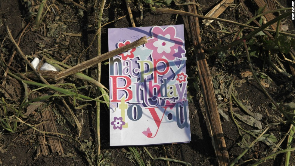 "A birthday card found in a sunflower field near the crash site of <a href=""http://www.cnn.com/specials/world/mh17-specials-page/index.html"" target=""_blank"">Malaysia Airlines Flight 17</a> in eastern Ukraine, on Thursday, July 24. The passenger plane was shot down July 17 above Ukraine. All 298 people aboard were killed, and much of what they left behind was scattered in a vast field of debris."