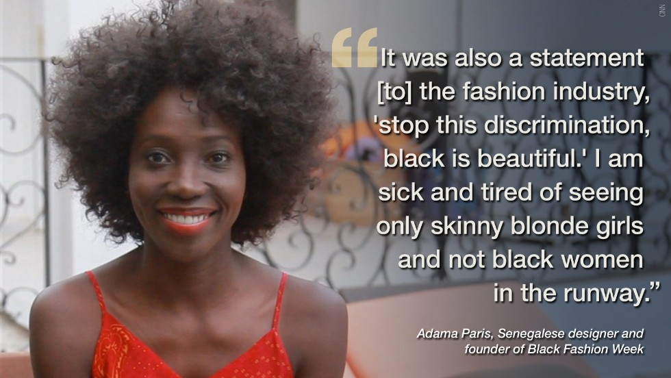 "Frustrated with a lack of black models strutting their stuff on the world's catwalks, celebrated Senegalese fashion designer Adama Paris decided to do something about it by founding Black Fashion Week. <a href=""http://edition.cnn.com/2014/03/27/world/africa/adama-paris-started-black-fashion-week/"">Back in March, the bubbling fashionista told CNN about her stylish triumphs</a> and why she wants to move into TV."