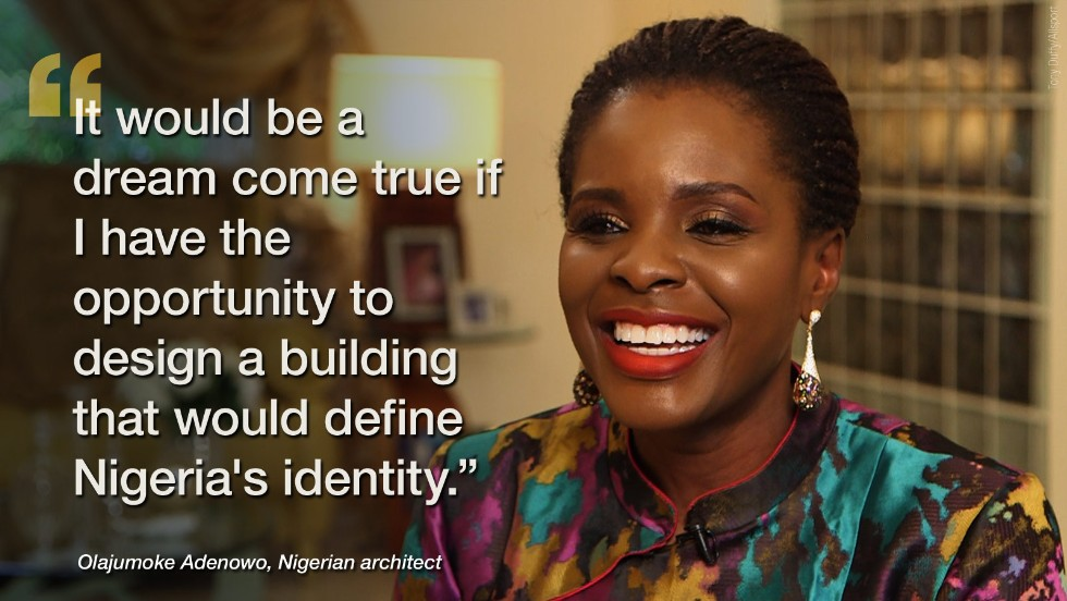 "In December, <a href=""http://edition.cnn.com/2014/12/04/world/africa/olajumoke-adenowo-nigerias-star-architect/index.html"" target=""_blank"">Nigeria's star architect, Olajumoke Adenowo</a> confessed her next lofty aspiration in re-imagining her homeland's landscape -- to design something on the scale of Paris' Effiel Tower or New York's Empire State Building."