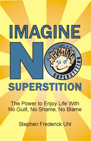 Imagine No Superstition: The Power to Enjoy Life with No Guilt, No Shame, No Blame
