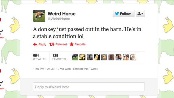 @WeirdHorse isn't quite all there. This UK-based account gives Twitter users first-person updates on the life of Weird Horse, a stallion with a knack for accidentally crushing bugs, committing crude acts upon the rest of his farm's population and generally scarring the Twitterverse with unbelievably punny takes on song lyrics. Followers: 136,562