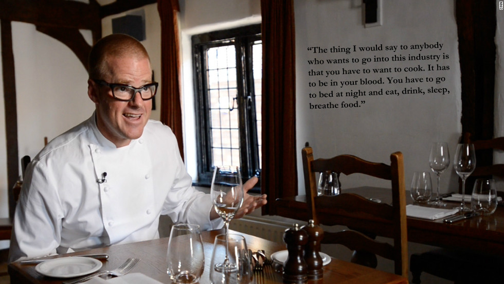 "Heston Blumenthal: ""The thing I would say to anybody who wants to go into this industry is that you have to want to cook. It has to be in your blood. You have to go to bed at night and eat, drink, sleep, breathe food."""