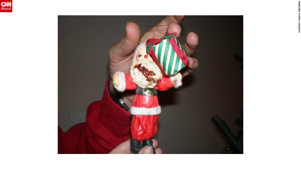 "Robyn Shepherd's family has had this Santa ornament for as long as she can remember. A few years ago, they grabbed him out of the bag and saw the red stain. ""Rather than throw him out, we hung him on the tree and dubbed him Barfight Santa,"" she says. ""We're not sure where that gory red stain came from, but we like to think that one of the elves was getting a little too jolly with Mrs. Claus, and Santa took one on the kisser."""