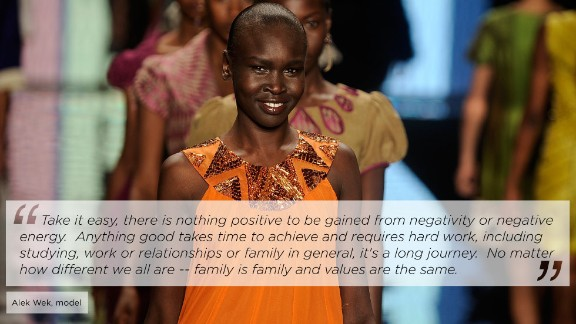 "Sudanese-born supermodel Alek Wek has taken runways by storm since emerging on the world's fashion scene in 1994. Since 2002, she has been an ambassador for the United Nations High Commission for Refugees.   She told CNN: ""My mother had nine children, and raised us through two civil wars and raised us through exile, she has always had great strength and has always been so resilient, and her resilience when I look back is humbling. She always made us feel safe, she always just got on with things and protected us."""