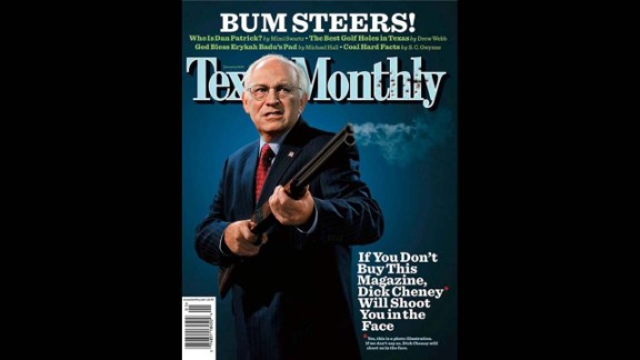 "In January 2007, Texas Monthly referenced an old issue of National Lampoon when they put an armed Dick Cheney on the cover with the headline: ""If you don't buy this magazine, Dick Cheney will shoot you in the face."" The then-vice president accidentally shot and wounded his friend while quail hunting in South Texas the previous year. The liberal news magazine was giving him its satirical ""Bum Steer of the Year"" award."