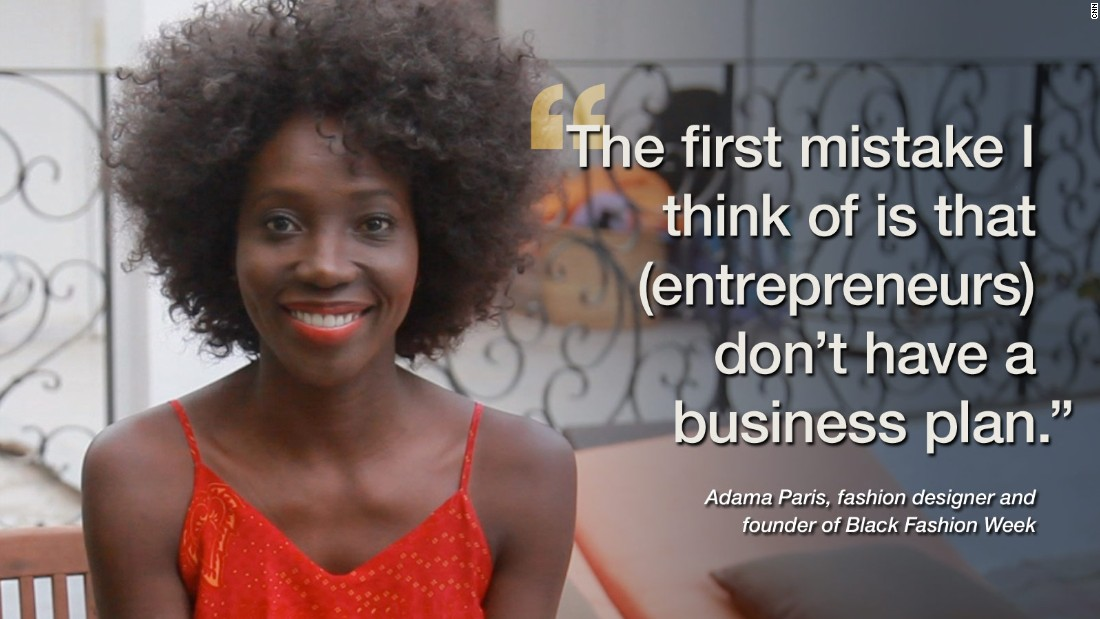 "<a href=""http://adamaparisblog.tumblr.com/"" target=""_blank"">Senegal fashion designer Adama Paris</a> is the founder of Black Fashion Week. When asked about the number one mistake startups often make she faults a lack of foresight. ""Most entrepreneurs, when they start, they are driven by passion. But what they are lacking is planning -- they don't think of that side of the business actually.""<br /><br />But that isn't to say Paris is advocating going back to school in order to open your own business. ""I don't think going to university is necessary. You have to surround yourself with people capable of helping with all areas of business. When you start, and I'm talking about fashion and beauty industry, you always think about the product but we don't always think about how to market it. So you need someone who can take care of that.""<br /><br /><a href=""/2014/03/27/world/africa/adama-paris-started-black-fashion-week/index.html"" target=""_blank""><strong>Read this: </strong><strong>'Stop discrimination, black is beautiful'</strong></a>"