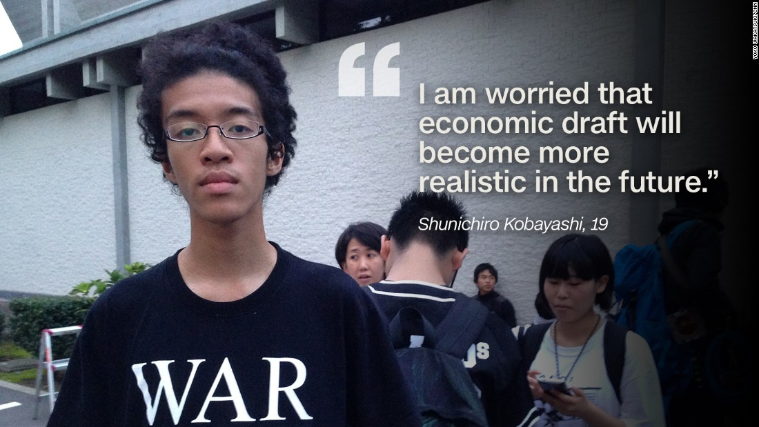"Shunichiro Kobayashi, 19, joined the protests after learning about them on Twitter. He's worried that Japanese forces will be sent to the Middle East and other conflict zones, and that Japanese military lives could be lost. He also says he fears ""economic draft,"" the trend of youth from poor families being forced to turn to the military for work due to a lack of opportunities. ""I am rather poor and studying on scholarship. I am worried that economic draft become more realistic in the future,"" he says."