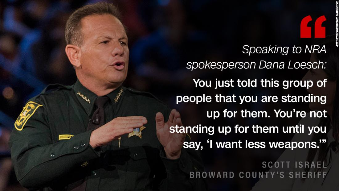 "Broward County's Sheriff Scott Israel confronted <a href=""https://www.cnn.com/2018/02/21/politics/dana-loesch-nra-town-hall/index.html"" target=""_blank"">Dana Loesch</a>, the National Rifle Association spokeswoman, <a href=""https://www.cnn.com/2018/02/21/politics/cnn-town-hall-florida-shooting/index.html"" target=""_blank"">after she told the audience she was fighting for them</a>."