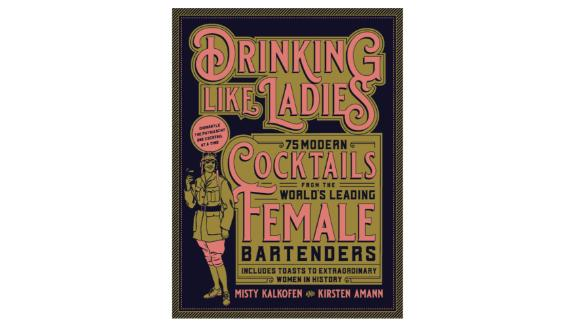 'Drinking Like Ladies: 75 Modern Cocktails From The World's Leading Female Bartenders' by Misty Kalkofen & Kirsten Amann